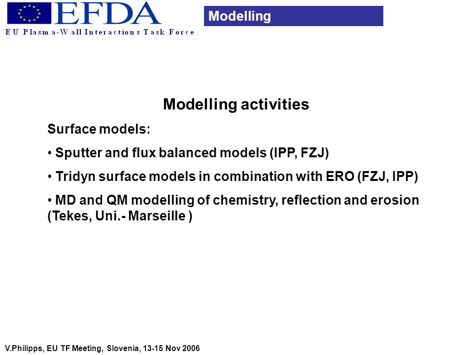 Modelling activities Surface models: Sputter and flux balanced models (IPP, FZJ) Tridyn surface models in combination with ERO (FZJ, IPP) MD and QM mo