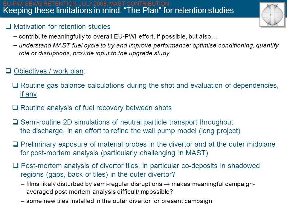 EU-PWI SEWG RETENTION, JULY 2008: MAST CONTRIBUTION Keeping these limitations in mind: The Plan for retention studies Motivation for retention studies – contribute meaningfully to overall EU-PWI effort, if possible, but also… – understand MAST fuel cycle to try and improve performance: optimise conditioning, quantify role of disruptions, provide input to the upgrade study Objectives / work plan: Routine gas balance calculations during the shot and evaluation of dependencies, if any Routine analysis of fuel recovery between shots Semi-routine 2D simulations of neutral particle transport throughout the discharge, in an effort to refine the wall pump model (long project) Preliminary exposure of material probes in the divertor and at the outer midplane for post-mortem analysis (particularly challenging in MAST) Post-mortem analysis of divertor tiles, in particular co-deposits in shadowed regions (gaps, back of tiles) in the outer divertor.