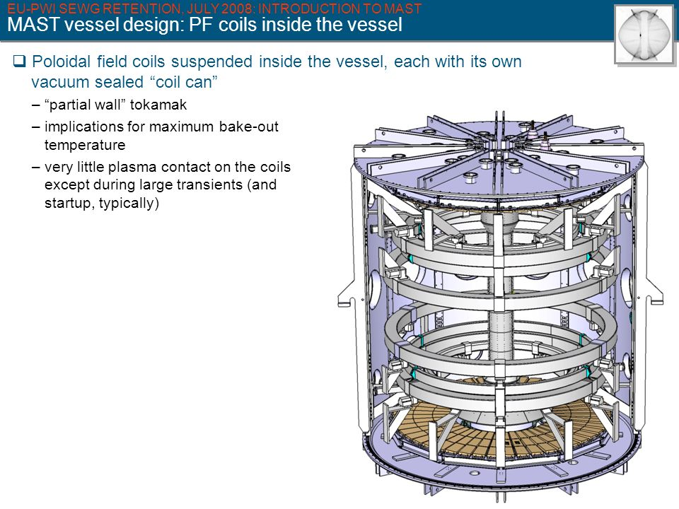 EU-PWI SEWG RETENTION, JULY 2008: INTRODUCTION TO MAST MAST vessel design: PF coils inside the vessel Poloidal field coils suspended inside the vessel, each with its own vacuum sealed coil can – partial wall tokamak – implications for maximum bake-out temperature – very little plasma contact on the coils except during large transients (and startup, typically)