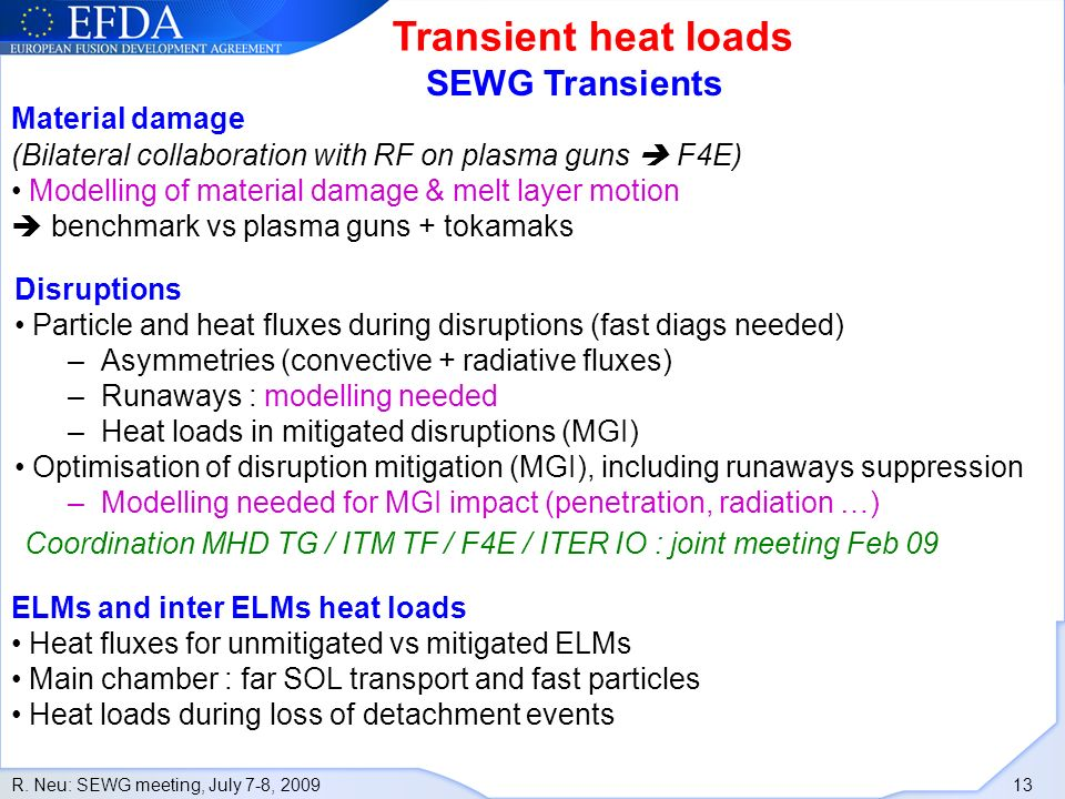 R. Neu: SEWG meeting, July 7-8, 2009 13 Transient heat loads Disruptions Particle and heat fluxes during disruptions (fast diags needed) –Asymmetries