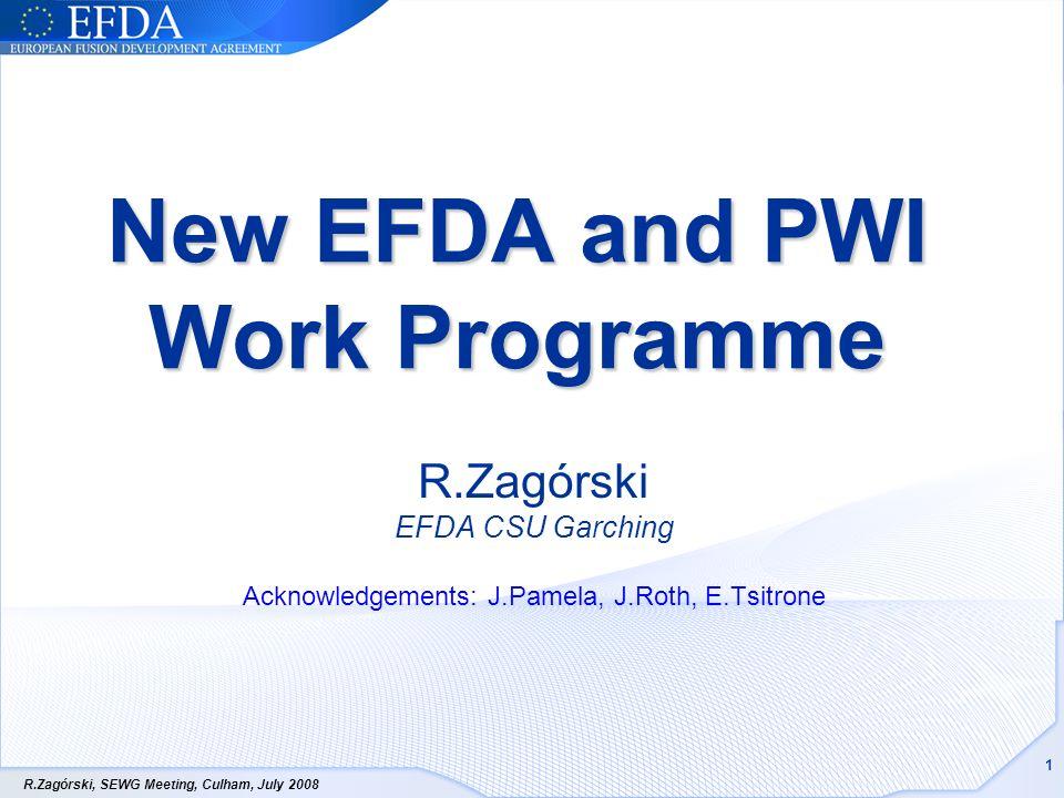 R.Zagórski, SEWG Meeting, Culham, July 2008 1 New EFDA and PWI Work Programme R.Zagórski EFDA CSU Garching Acknowledgements: J.Pamela, J.Roth, E.Tsitr