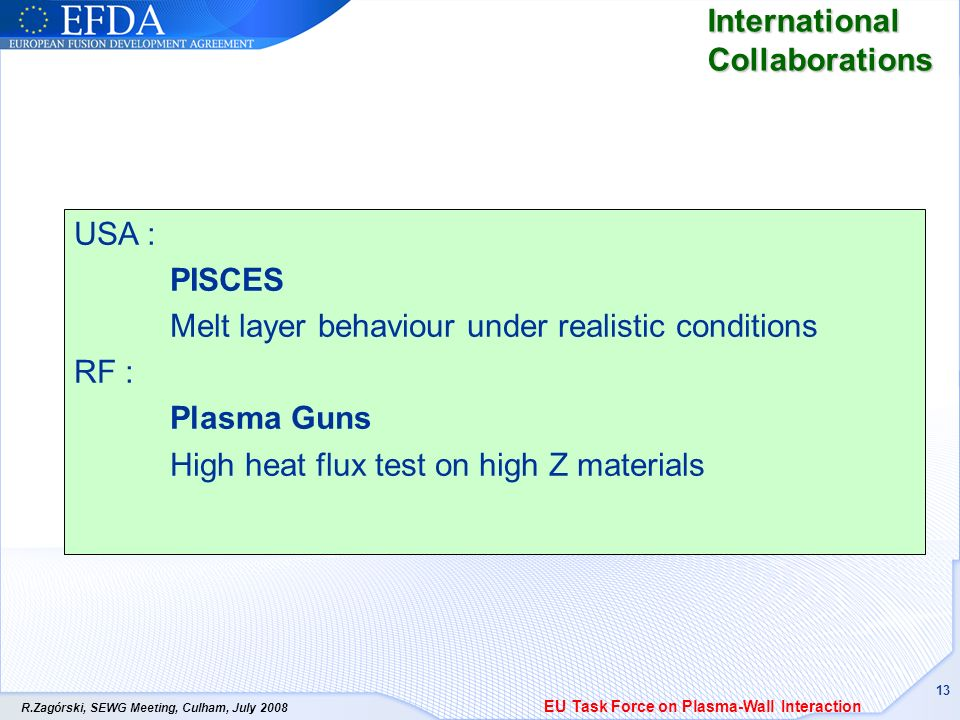 R.Zagórski, SEWG Meeting, Culham, July International Collaborations USA : PISCES Melt layer behaviour under realistic conditions RF : Plasma Guns High heat flux test on high Z materials EU Task Force on Plasma-Wall Interaction
