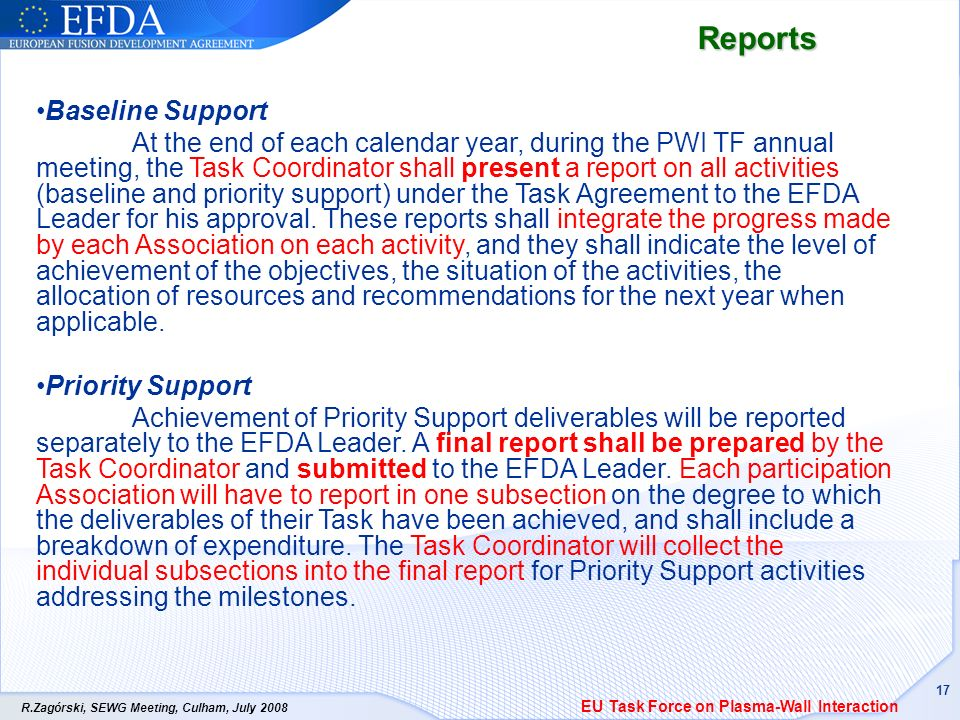R.Zagórski, SEWG Meeting, Culham, July Reports Baseline Support At the end of each calendar year, during the PWI TF annual meeting, the Task Coordinator shall present a report on all activities (baseline and priority support) under the Task Agreement to the EFDA Leader for his approval.