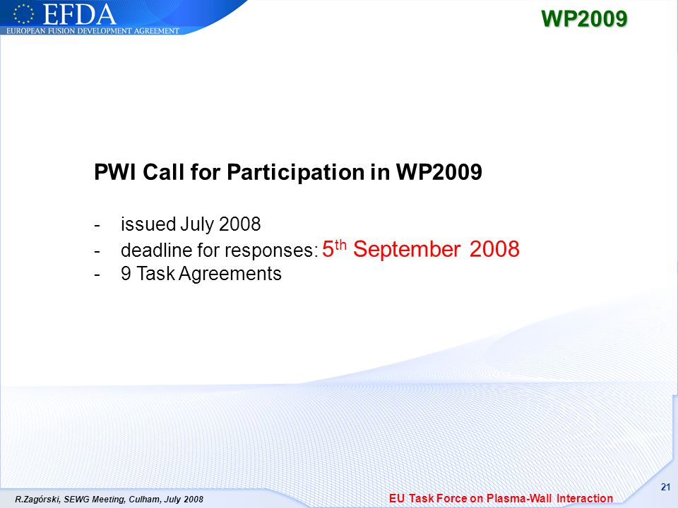 R.Zagórski, SEWG Meeting, Culham, July 2008 21WP2009 PWI Call for Participation in WP2009 - issued July 2008 - deadline for responses: 5 th September 2008 - 9 Task Agreements EU Task Force on Plasma-Wall Interaction