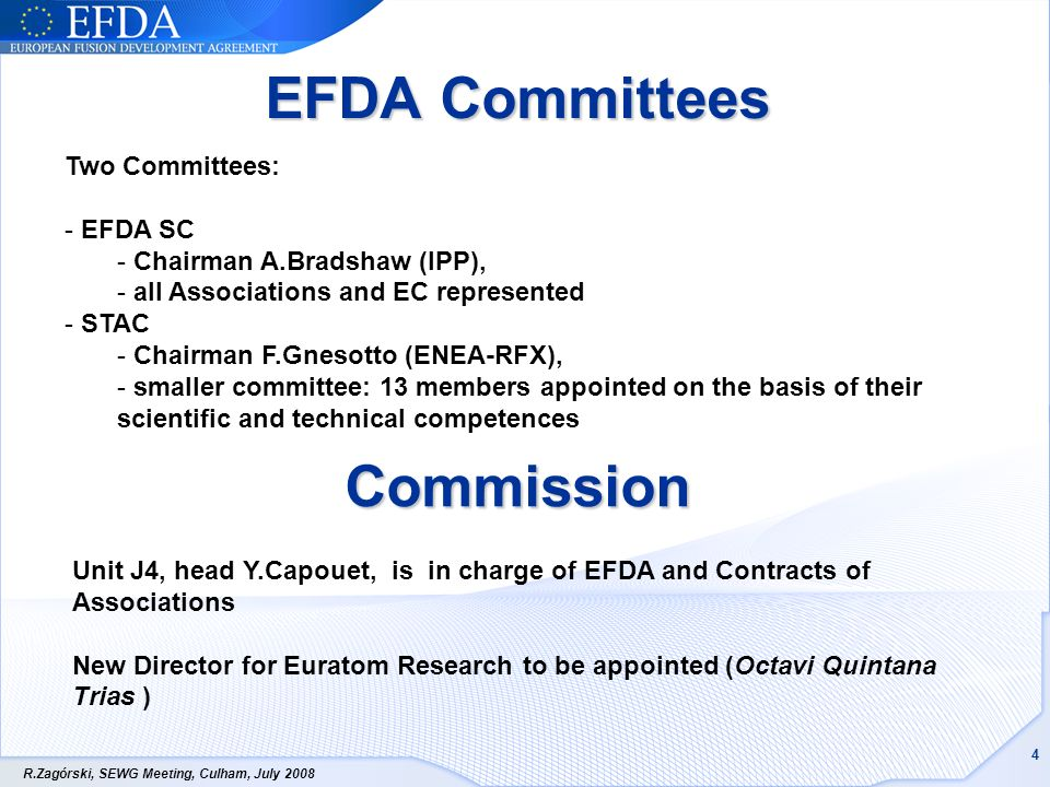 R.Zagórski, SEWG Meeting, Culham, July EFDA Committees Two Committees: - EFDA SC - Chairman A.Bradshaw (IPP), - all Associations and EC represented - STAC - Chairman F.Gnesotto (ENEA-RFX), - smaller committee: 13 members appointed on the basis of their scientific and technical competences Commission Unit J4, head Y.Capouet, is in charge of EFDA and Contracts of Associations New Director for Euratom Research to be appointed (Octavi Quintana Trias )