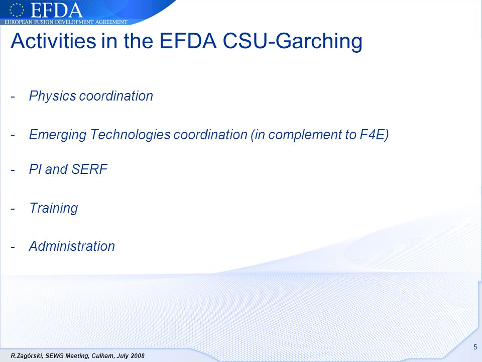 R.Zagórski, SEWG Meeting, Culham, July Activities in the EFDA CSU-Garching -Physics coordination -Emerging Technologies coordination (in complement to F4E) -PI and SERF -Training -Administration