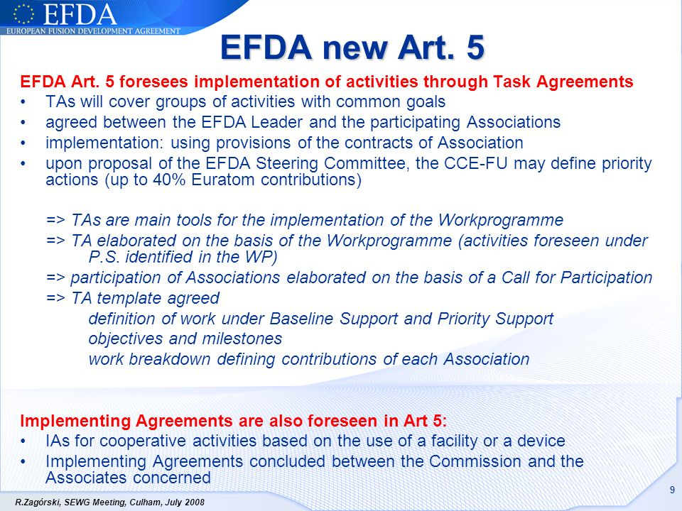 R.Zagórski, SEWG Meeting, Culham, July 2008 9 EFDA new Art. 5 EFDA Art. 5 foresees implementation of activities through Task Agreements TAs will cover
