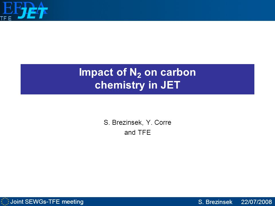 Joint SEWGs-TFE meeting S. Brezinsek22/07/2008 TF E Impact of N 2 on carbon chemistry in JET S. Brezinsek, Y. Corre and TFE