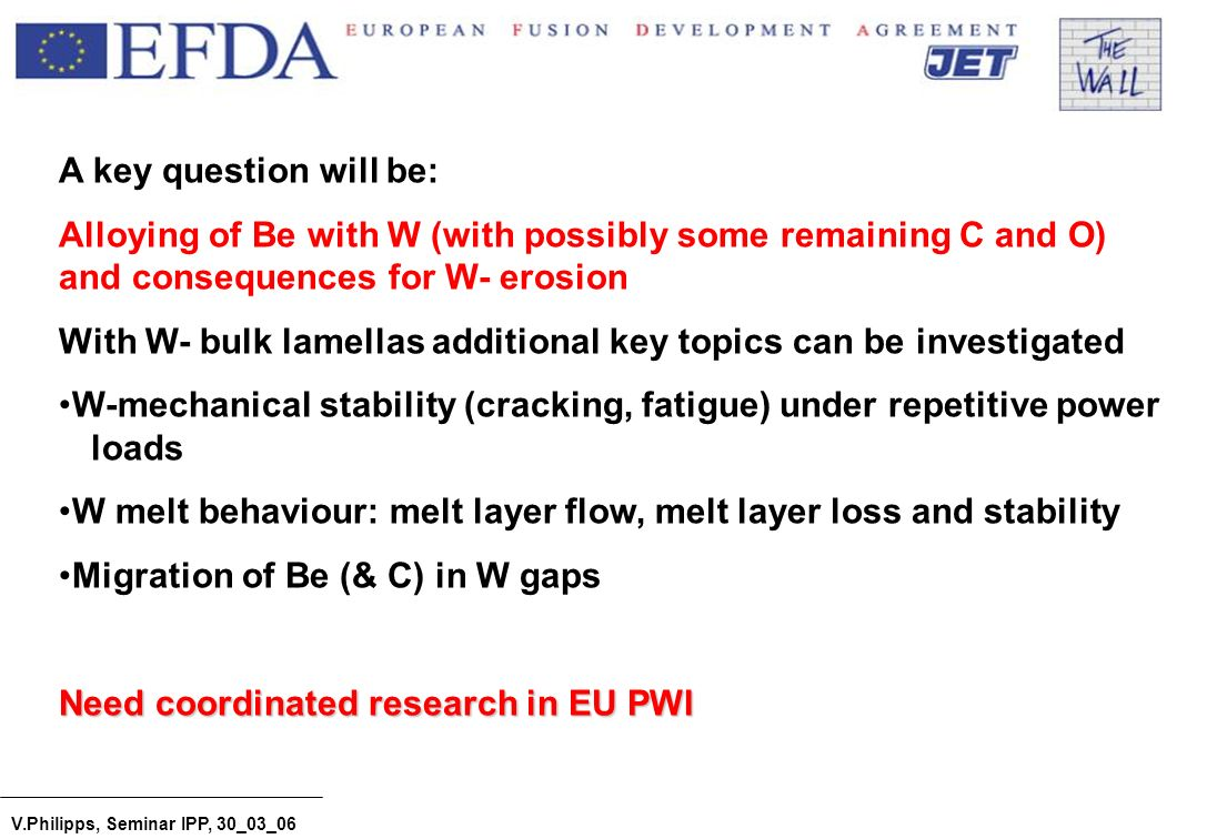 V.Philipps, Seminar IPP, 30_03_06 A key question will be: Alloying of Be with W (with possibly some remaining C and O) and consequences for W- erosion With W- bulk lamellas additional key topics can be investigated W-mechanical stability (cracking, fatigue) under repetitive power loads W melt behaviour: melt layer flow, melt layer loss and stability Migration of Be (& C) in W gaps Need coordinated research in EU PWI