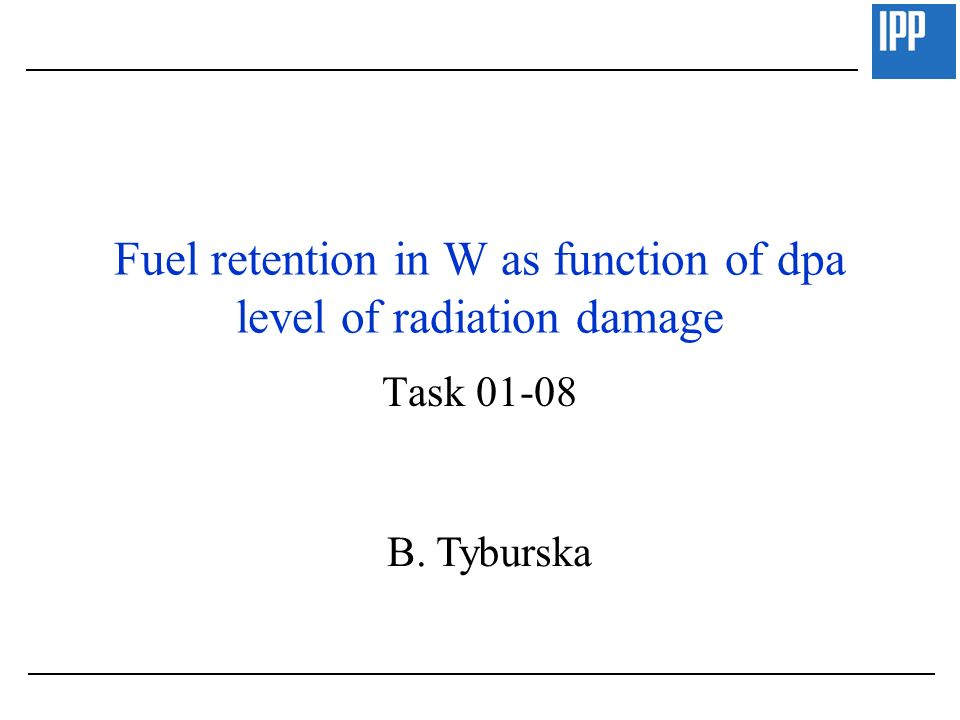 Fuel retention in W as function of dpa level of radiation damage Task 01-08 B. Tyburska