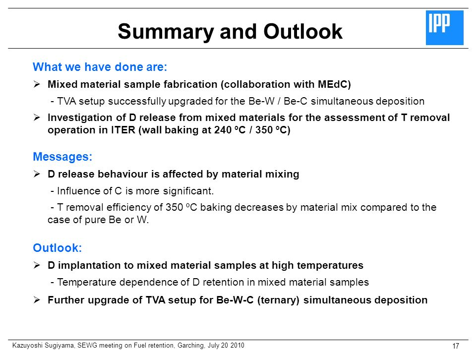 Kazuyoshi Sugiyama, SEWG meeting on Fuel retention, Garching, July 20 2010 17 Summary and Outlook Outlook: D implantation to mixed material samples at