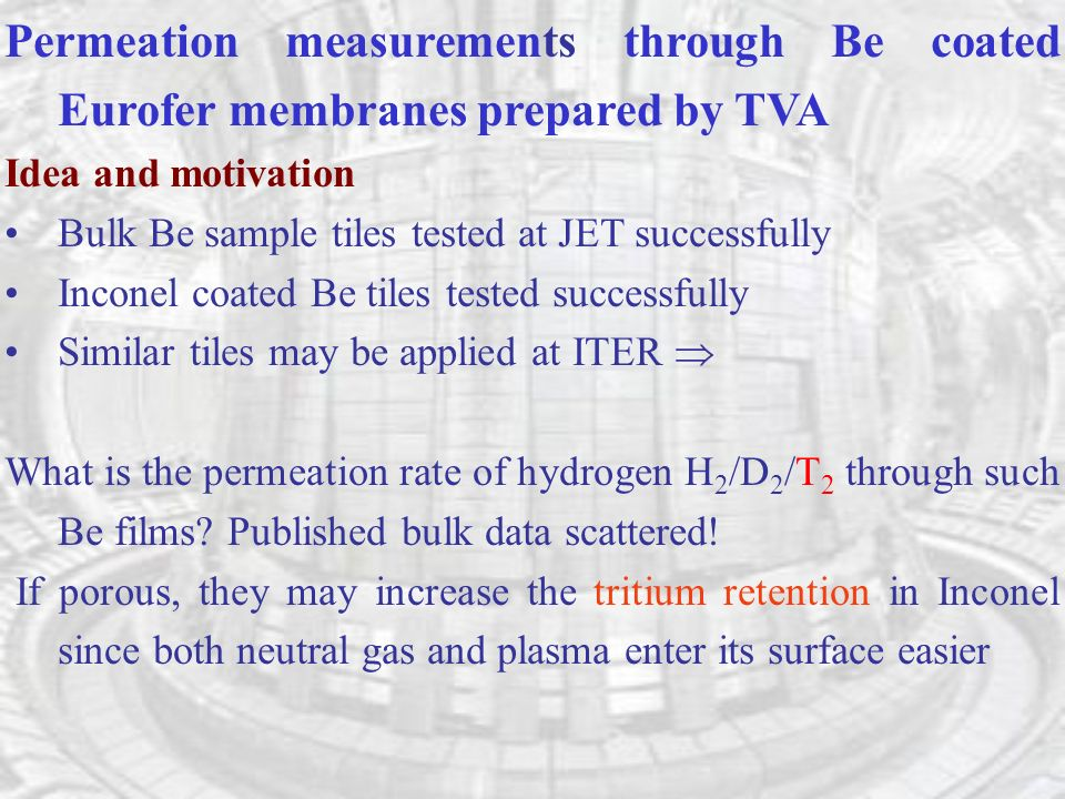 Permeation measurements through Be coated Eurofer membranes prepared by TVA Idea and motivation Bulk Be sample tiles tested at JET successfully Inconel coated Be tiles tested successfully Similar tiles may be applied at ITER What is the permeation rate of hydrogen H 2 /D 2 /T 2 through such Be films.