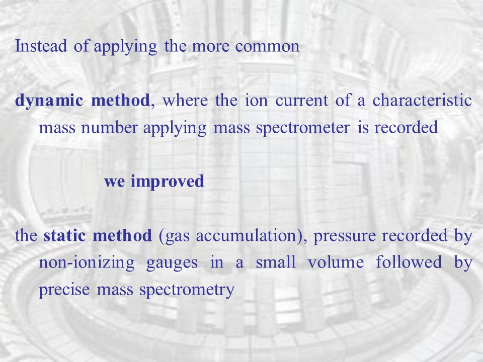 Instead of applying the more common dynamic method, where the ion current of a characteristic mass number applying mass spectrometer is recorded we improved the static method (gas accumulation), pressure recorded by non-ionizing gauges in a small volume followed by precise mass spectrometry