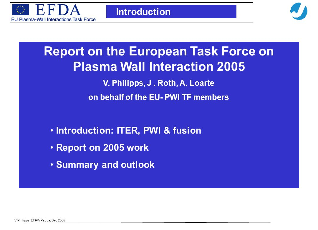 V.Philipps, EFPW Padua, Dec 2005 Introduction Report on the European Task Force on Plasma Wall Interaction 2005 V. Philipps, J. Roth, A. Loarte on beh