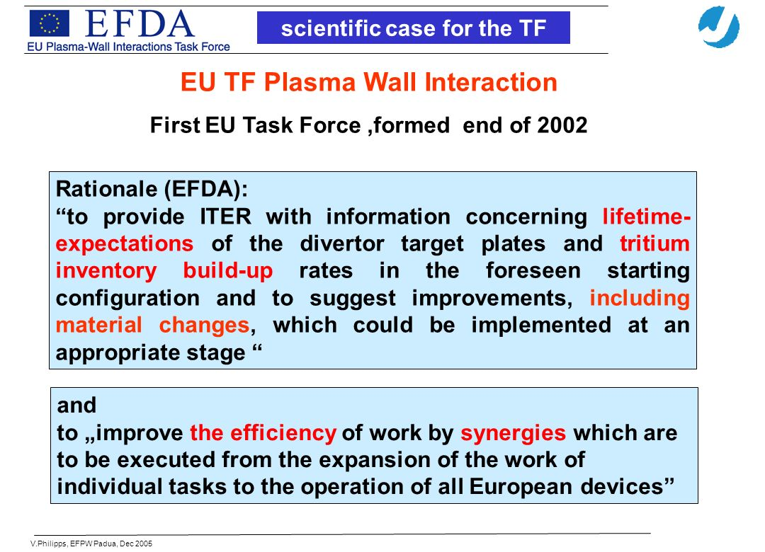 scientific case for the TF Rationale (EFDA): to provide ITER with information concerning lifetime- expectations of the divertor target plates and tritium inventory build-up rates in the foreseen starting configuration and to suggest improvements, including material changes, which could be implemented at an appropriate stage and to improve the efficiency of work by synergies which are to be executed from the expansion of the work of individual tasks to the operation of all European devices EU TF Plasma Wall Interaction First EU Task Force,formed end of 2002