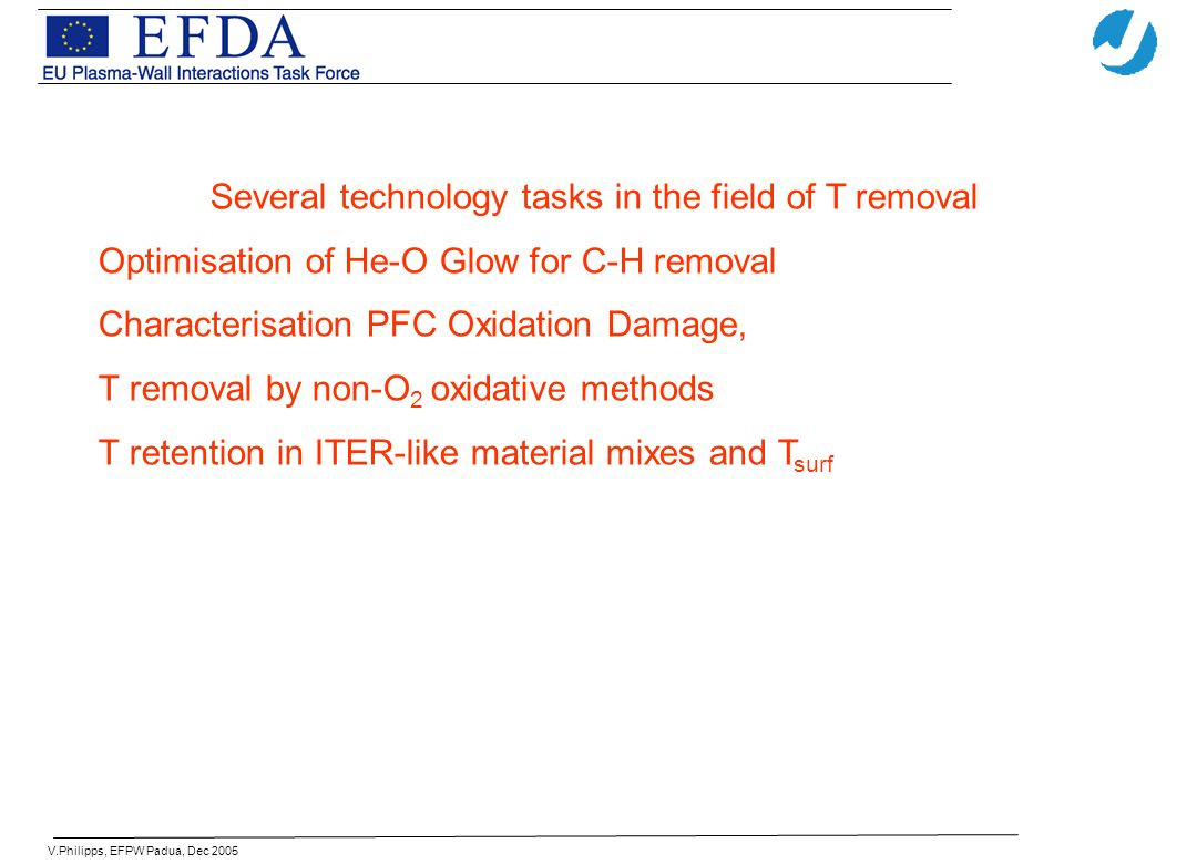 V.Philipps, EFPW Padua, Dec 2005 Several technology tasks in the field of T removal Optimisation of He-O Glow for C-H removal Characterisation PFC Oxidation Damage, T removal by non-O 2 oxidative methods T retention in ITER-like material mixes and T surf