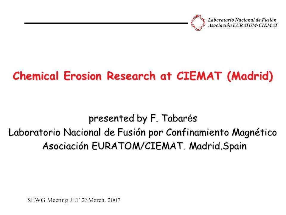 Laboratorio Nacional de Fusión Asociación EURATOM-CIEMAT Chemical Erosion Research at CIEMAT (Madrid) presented by F. Tabar é s Laboratorio Nacional d