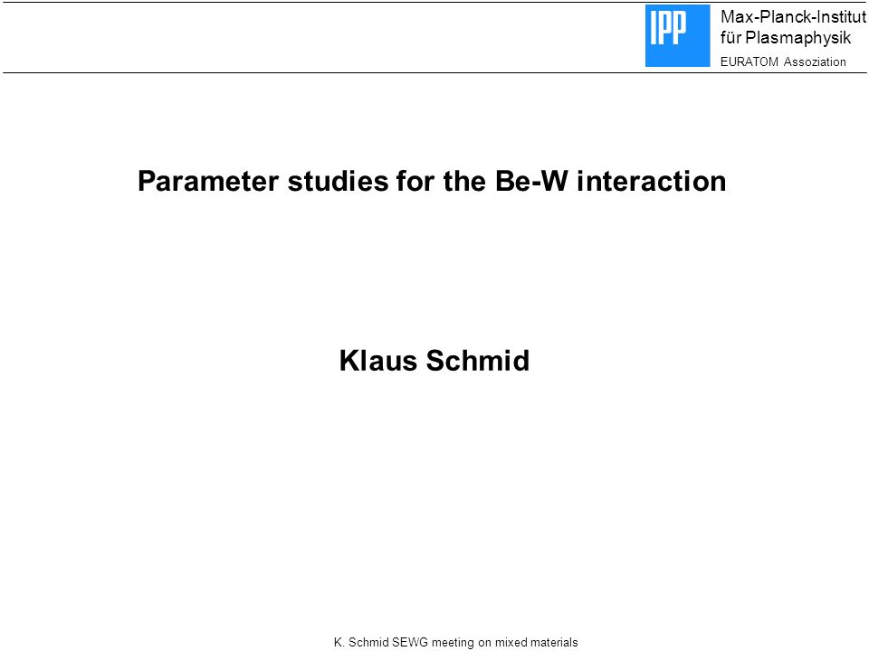 Max-Planck-Institut für Plasmaphysik EURATOM Assoziation K. Schmid SEWG meeting on mixed materials Parameter studies for the Be-W interaction Klaus Sc