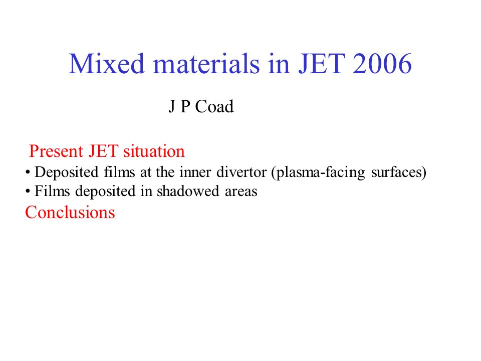 Mixed materials in JET 2006 J P Coad Present JET situation Deposited films at the inner divertor (plasma-facing surfaces) Films deposited in shadowed