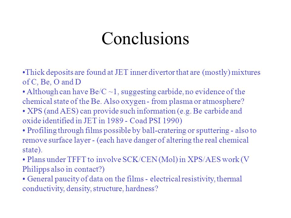 Conclusions Thick deposits are found at JET inner divertor that are (mostly) mixtures of C, Be, O and D Although can have Be/C ~1, suggesting carbide, no evidence of the chemical state of the Be.