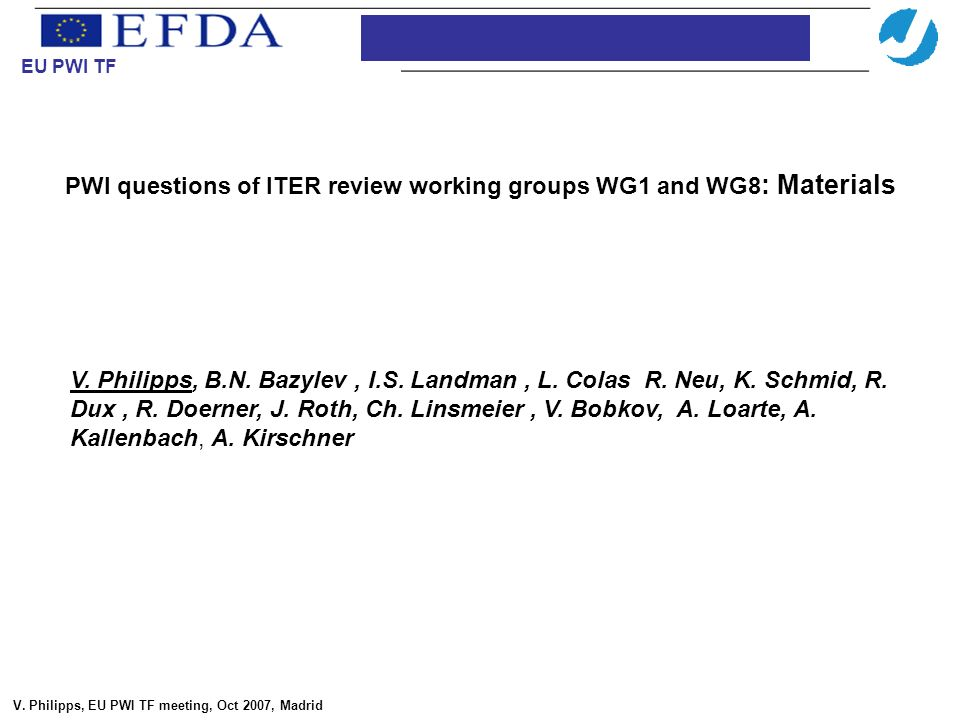 PWI questions of ITER review working groups WG1 and WG8 : Materials Introduction EU PWI TF V. Philipps, EU PWI TF meeting, Oct 2007, Madrid V. Philipp