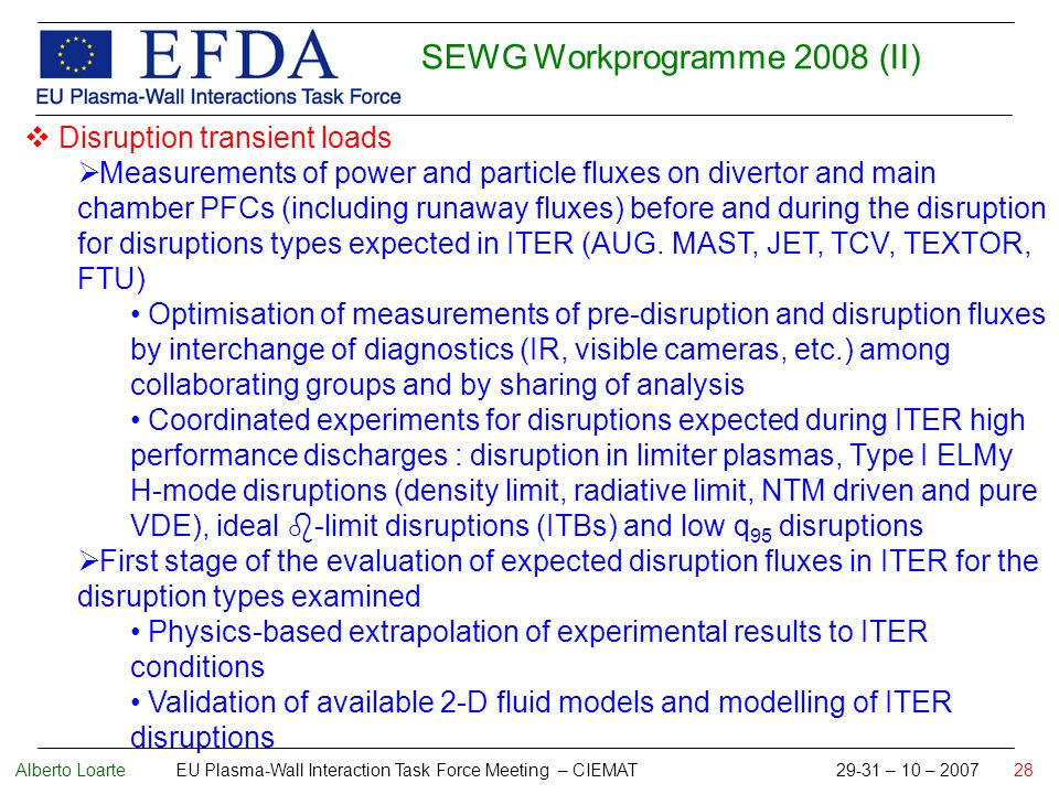 Alberto Loarte EU Plasma-Wall Interaction Task Force Meeting – CIEMAT 29-31 – 10 – 2007 28 SEWG Workprogramme 2008 (II) Disruption transient loads Measurements of power and particle fluxes on divertor and main chamber PFCs (including runaway fluxes) before and during the disruption for disruptions types expected in ITER (AUG.