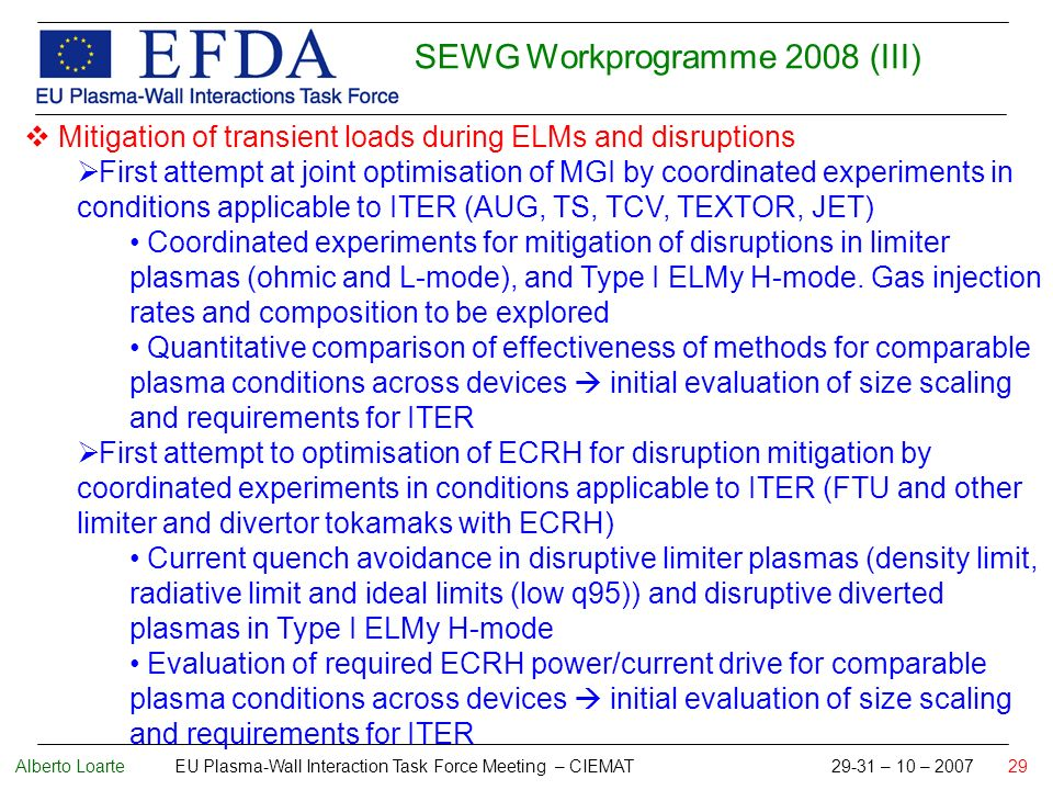 Alberto Loarte EU Plasma-Wall Interaction Task Force Meeting – CIEMAT 29-31 – 10 – 2007 29 SEWG Workprogramme 2008 (III) Mitigation of transient loads during ELMs and disruptions First attempt at joint optimisation of MGI by coordinated experiments in conditions applicable to ITER (AUG, TS, TCV, TEXTOR, JET) Coordinated experiments for mitigation of disruptions in limiter plasmas (ohmic and L-mode), and Type I ELMy H-mode.