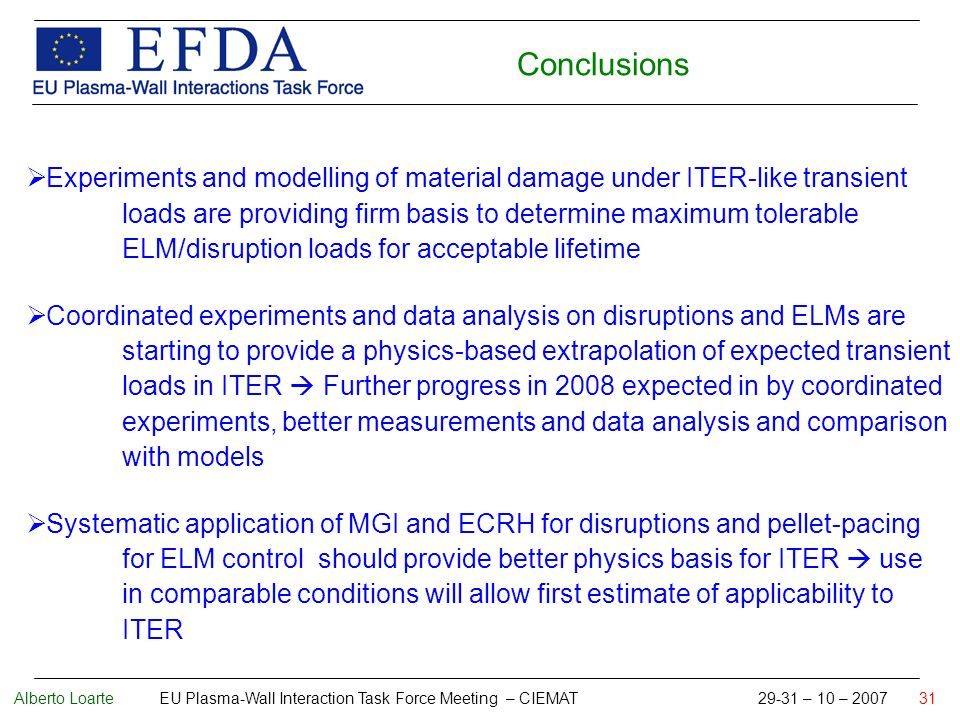 Alberto Loarte EU Plasma-Wall Interaction Task Force Meeting – CIEMAT 29-31 – 10 – 2007 31 Conclusions Experiments and modelling of material damage under ITER-like transient loads are providing firm basis to determine maximum tolerable ELM/disruption loads for acceptable lifetime Coordinated experiments and data analysis on disruptions and ELMs are starting to provide a physics-based extrapolation of expected transient loads in ITER Further progress in 2008 expected in by coordinated experiments, better measurements and data analysis and comparison with models Systematic application of MGI and ECRH for disruptions and pellet-pacing for ELM control should provide better physics basis for ITER use in comparable conditions will allow first estimate of applicability to ITER