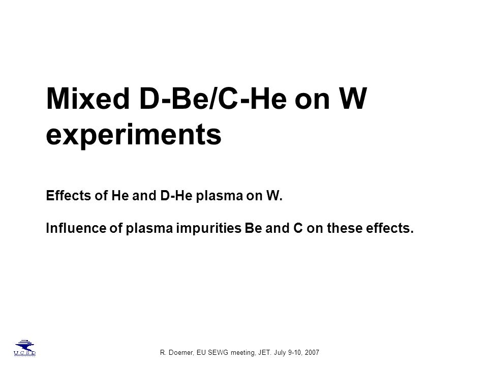 R. Doerner, EU SEWG meeting, JET. July 9-10, 2007 Mixed D-Be/C-He on W experiments Effects of He and D-He plasma on W. Influence of plasma impurities