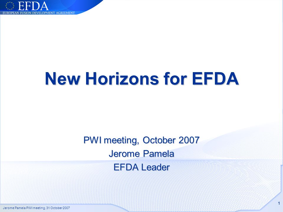 Jerome Pamela PWI meeting, 31 October 2007 1 New Horizons for EFDA PWI meeting, October 2007 Jerome Pamela EFDA Leader