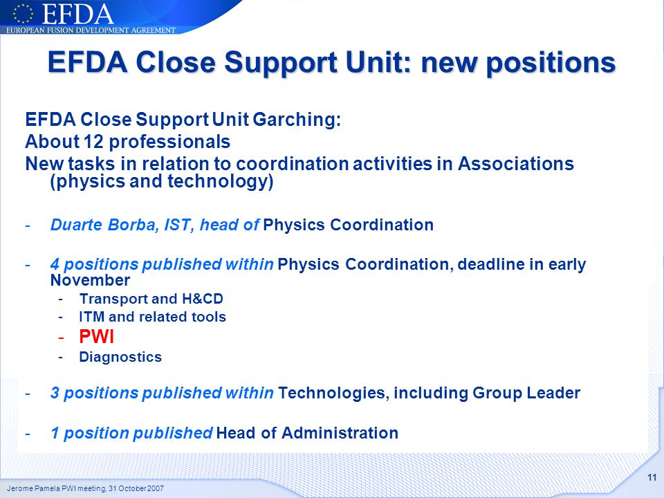 Jerome Pamela PWI meeting, 31 October 2007 11 EFDA Close Support Unit: new positions EFDA Close Support Unit Garching: About 12 professionals New tasks in relation to coordination activities in Associations (physics and technology) -Duarte Borba, IST, head of Physics Coordination -4 positions published within Physics Coordination, deadline in early November -Transport and H&CD -ITM and related tools -PWI -Diagnostics -3 positions published within Technologies, including Group Leader -1 position published Head of Administration