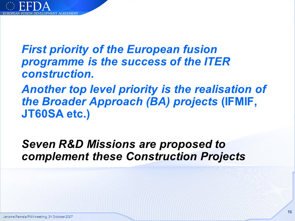 Jerome Pamela PWI meeting, 31 October 2007 16 First priority of the European fusion programme is the success of the ITER construction.