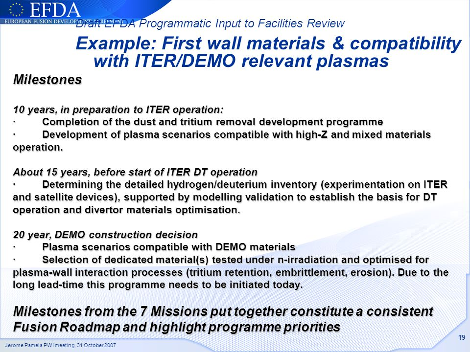 Jerome Pamela PWI meeting, 31 October 2007 19 Milestones 10 years, in preparation to ITER operation: · Completion of the dust and tritium removal development programme · Development of plasma scenarios compatible with high-Z and mixed materials operation.