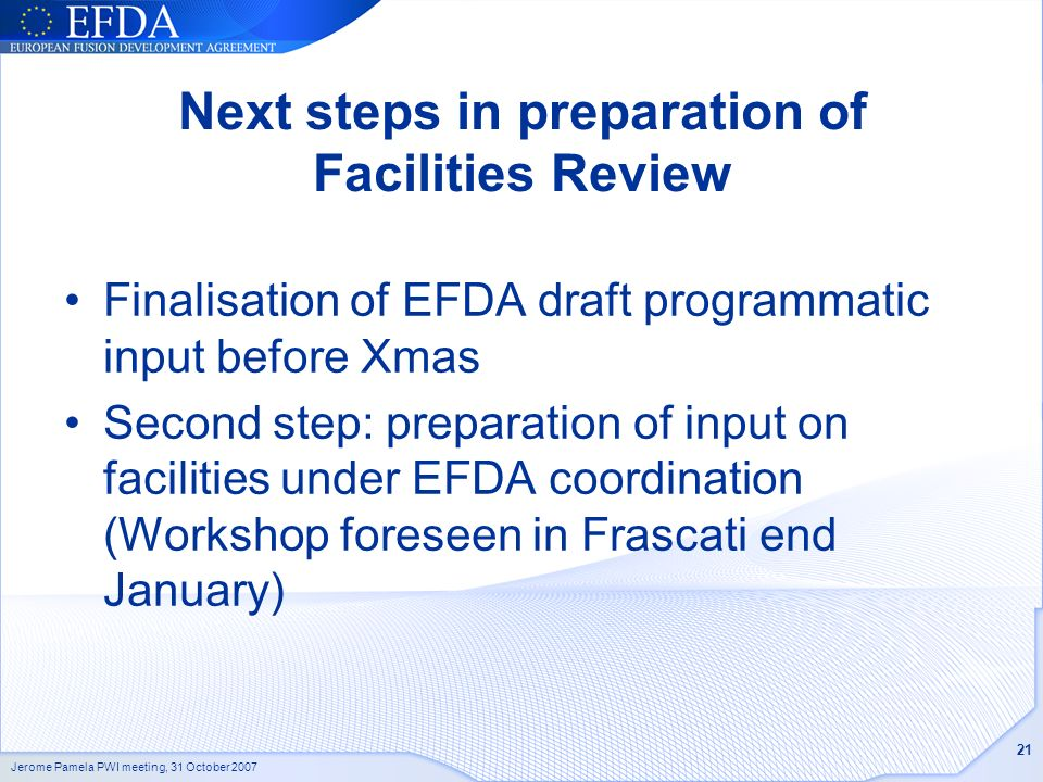 Jerome Pamela PWI meeting, 31 October 2007 21 Next steps in preparation of Facilities Review Finalisation of EFDA draft programmatic input before Xmas Second step: preparation of input on facilities under EFDA coordination (Workshop foreseen in Frascati end January)