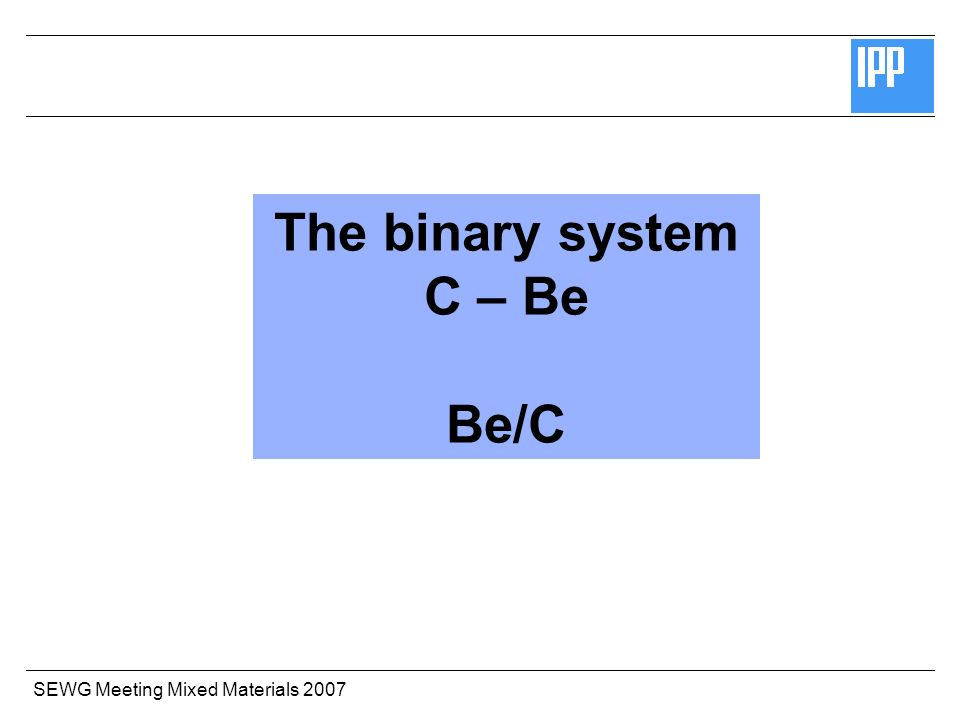 SEWG Meeting Mixed Materials 2007 The binary system C – Be Be/C