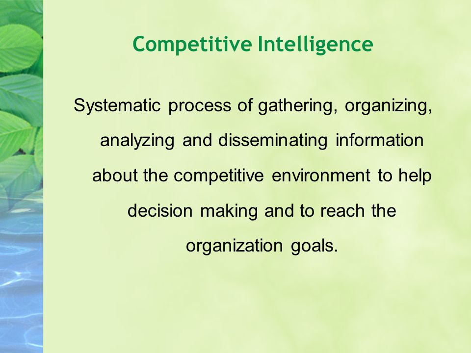 Competitive Intelligence Systematic process of gathering, organizing, analyzing and disseminating information about the competitive environment to hel
