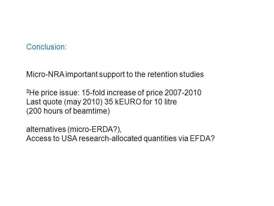 Conclusion: Micro-NRA important support to the retention studies 3 He price issue: 15-fold increase of price 2007-2010 Last quote (may 2010) 35 kEURO for 10 litre (200 hours of beamtime) alternatives (micro-ERDA ), Access to USA research-allocated quantities via EFDA