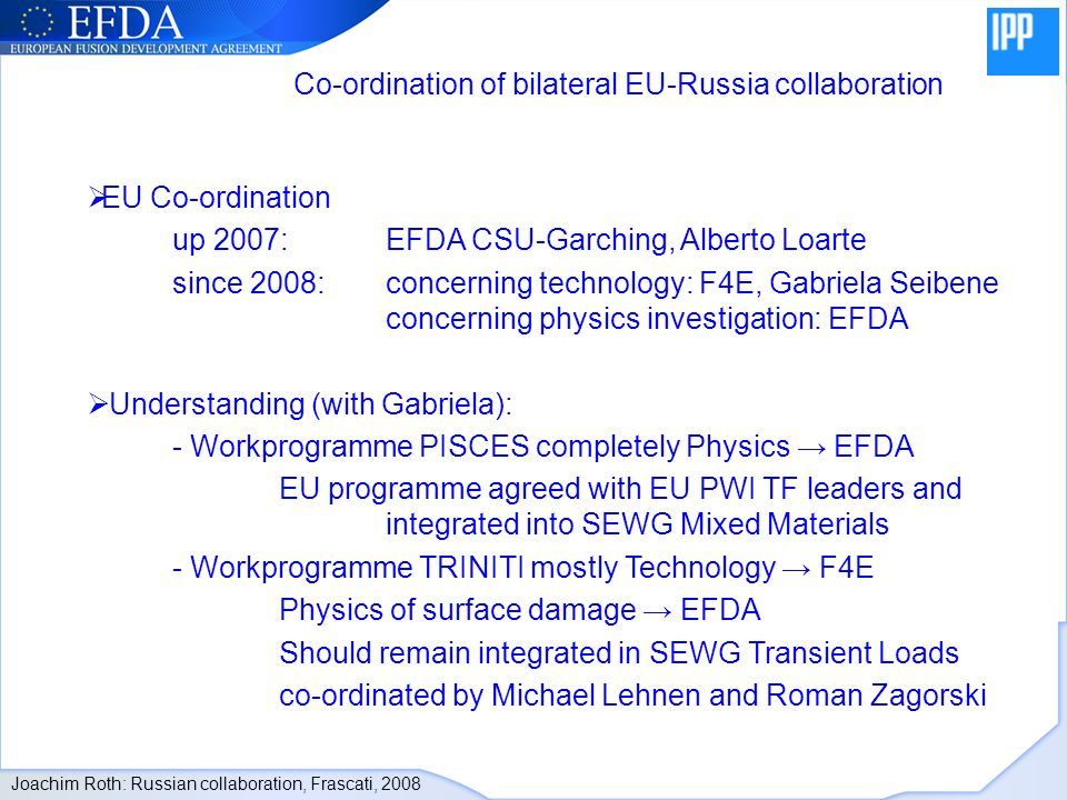 EU Co-ordination up 2007: EFDA CSU-Garching, Alberto Loarte since 2008: concerning technology: F4E, Gabriela Seibene concerning physics investigation: EFDA Understanding (with Gabriela): - Workprogramme PISCES completely Physics EFDA EU programme agreed with EU PWI TF leaders and integrated into SEWG Mixed Materials - Workprogramme TRINITI mostly Technology F4E Physics of surface damage EFDA Should remain integrated in SEWG Transient Loads co-ordinated by Michael Lehnen and Roman Zagorski Co-ordination of bilateral EU-Russia collaboration Joachim Roth: Russian collaboration, Frascati, 2008