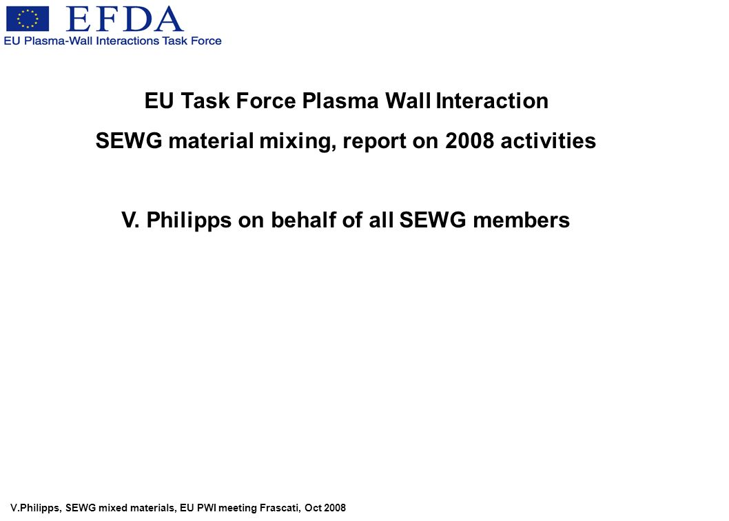 V.Philipps, SEWG mixed materials, EU PWI meeting Frascati, Oct 2008 EU Task Force Plasma Wall Interaction SEWG material mixing, report on 2008 activities V.