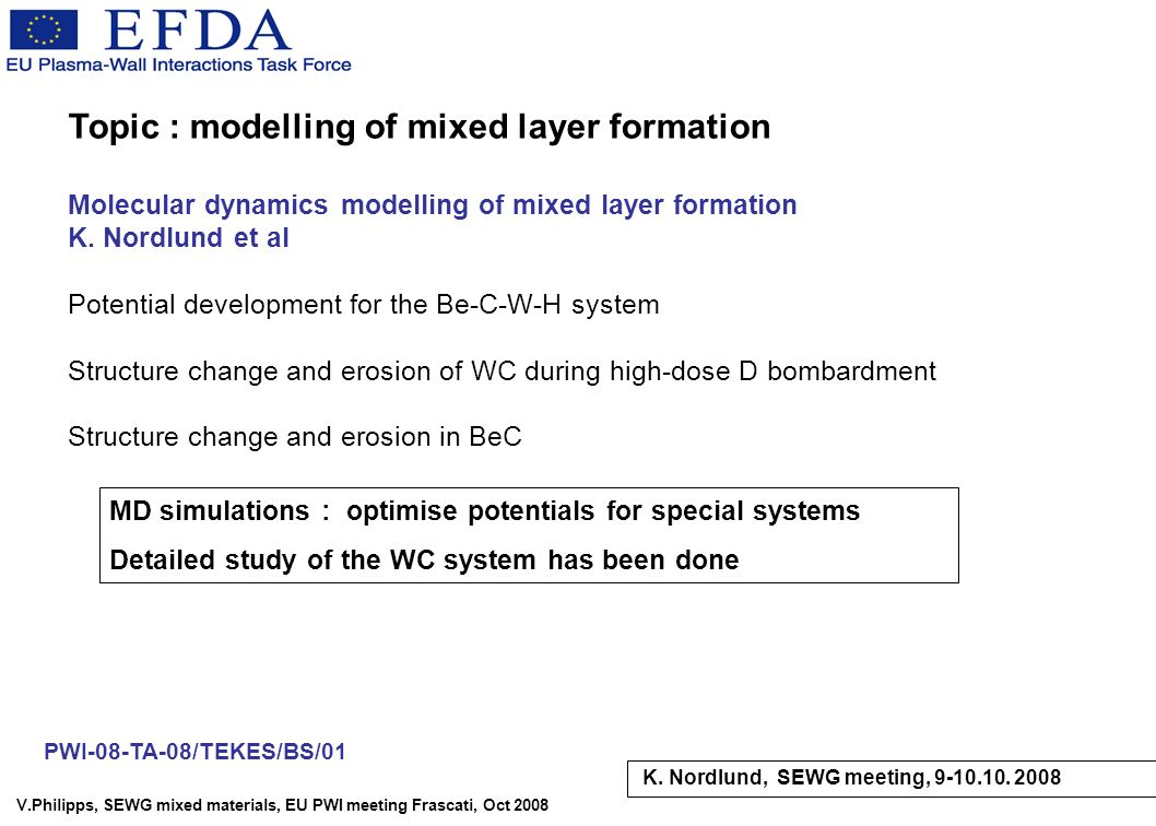 V.Philipps, SEWG mixed materials, EU PWI meeting Frascati, Oct 2008 Topic : modelling of mixed layer formation Molecular dynamics modelling of mixed layer formation K.