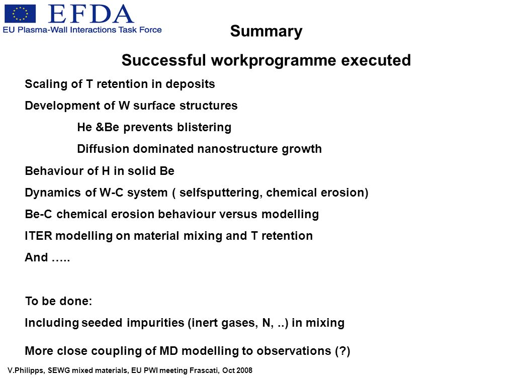 V.Philipps, SEWG mixed materials, EU PWI meeting Frascati, Oct 2008 Summary Successful workprogramme executed Scaling of T retention in deposits Development of W surface structures He &Be prevents blistering Diffusion dominated nanostructure growth Behaviour of H in solid Be Dynamics of W-C system ( selfsputtering, chemical erosion) Be-C chemical erosion behaviour versus modelling ITER modelling on material mixing and T retention And …..