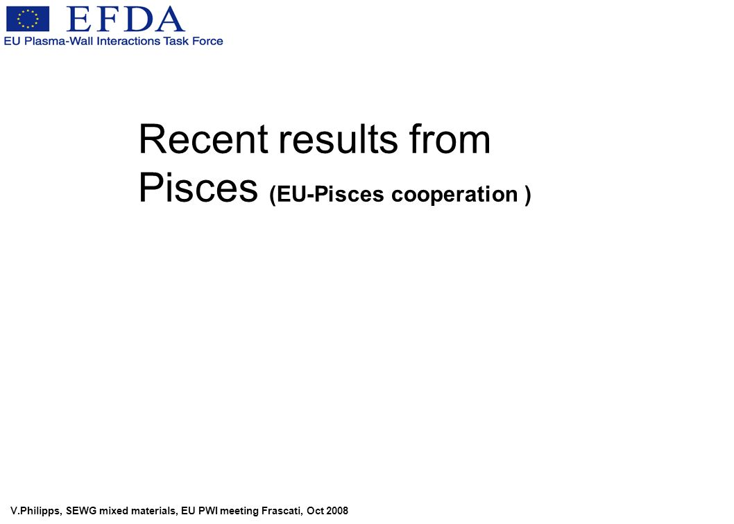 V.Philipps, SEWG mixed materials, EU PWI meeting Frascati, Oct 2008 Recent results from Pisces (EU-Pisces cooperation )