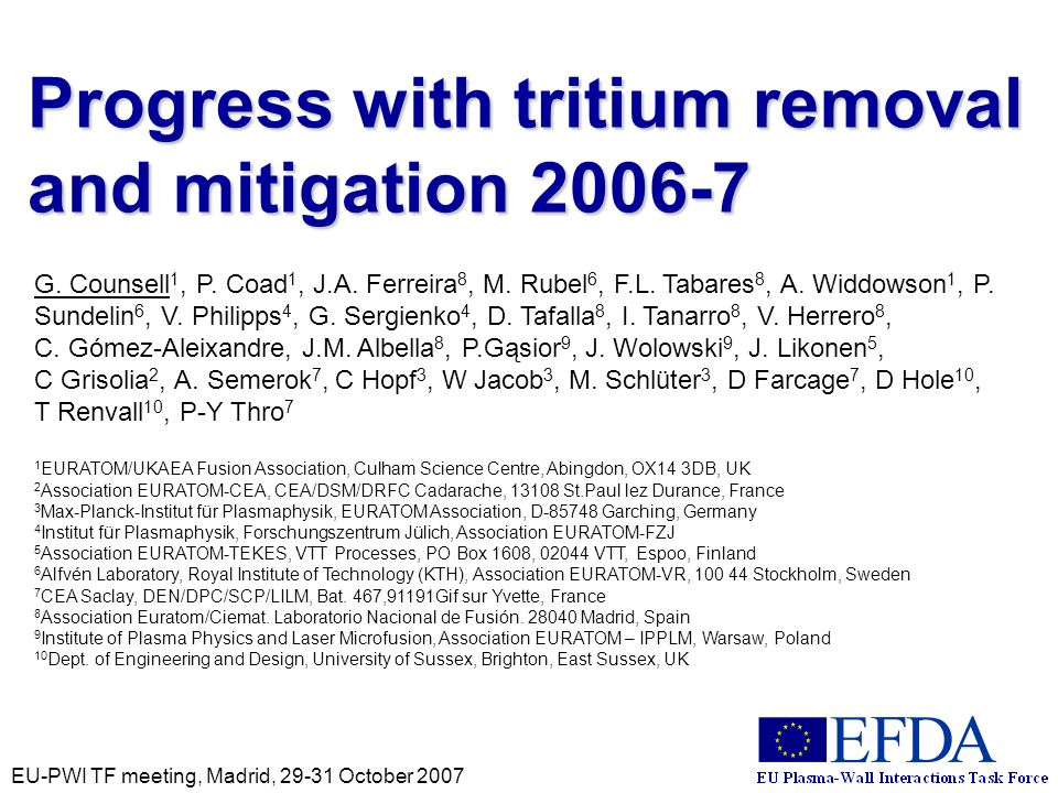 EU-PWI TF meeting, Madrid, 29-31 October 2007 Progress with tritium removal and mitigation 2006-7 G. Counsell 1, P. Coad 1, J.A. Ferreira 8, M. Rubel