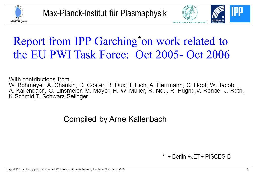 Report IPP Garching @ EU Task Force PWI Meeting, Arne Kallenbach, Ljubljana Nov 13-15 2006 1 Compiled by Arne Kallenbach Report from IPP Garching on w