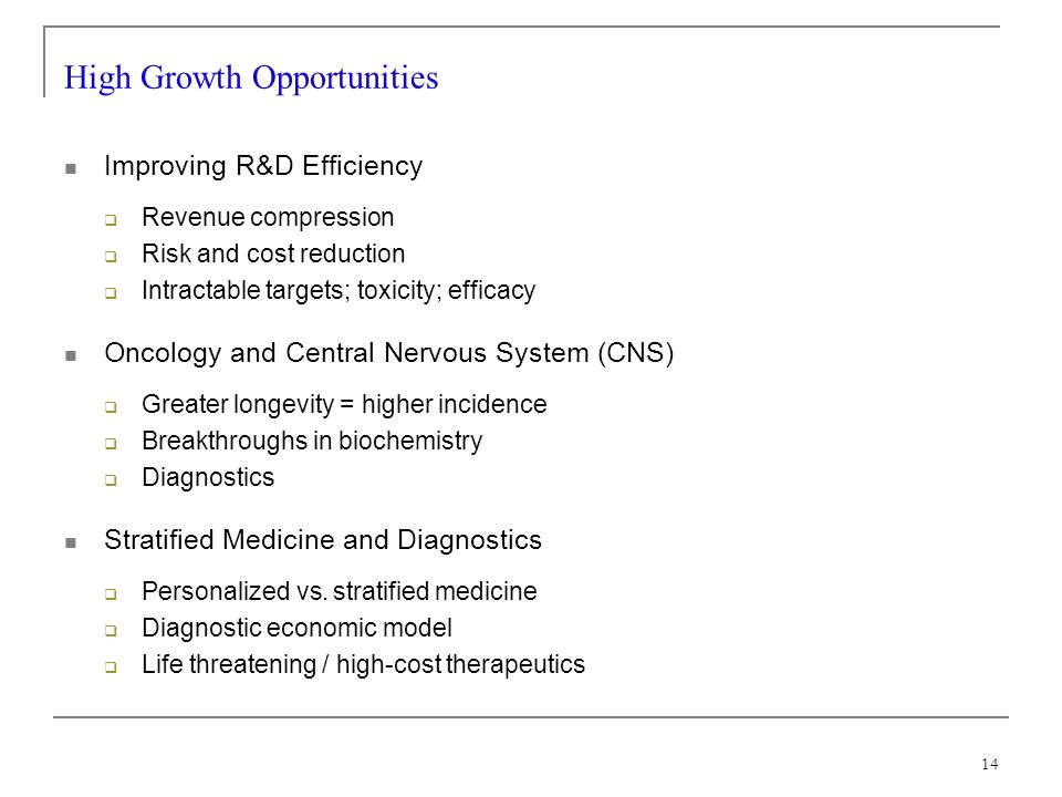14 High Growth Opportunities Improving R&D Efficiency Revenue compression Risk and cost reduction Intractable targets; toxicity; efficacy Oncology and Central Nervous System (CNS) Greater longevity = higher incidence Breakthroughs in biochemistry Diagnostics Stratified Medicine and Diagnostics Personalized vs.