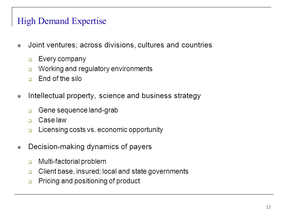 15 High Demand Expertise Joint ventures; across divisions, cultures and countries Every company Working and regulatory environments End of the silo Intellectual property, science and business strategy Gene sequence land-grab Case law Licensing costs vs.