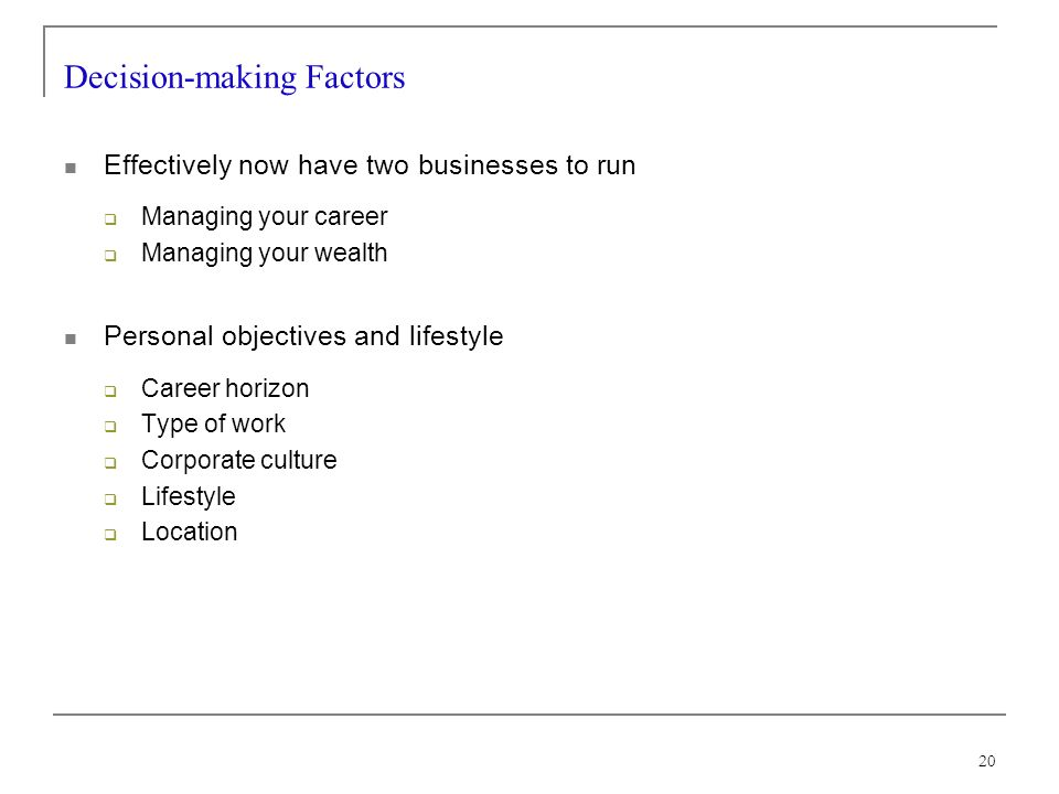 20 Decision-making Factors Effectively now have two businesses to run Managing your career Managing your wealth Personal objectives and lifestyle Career horizon Type of work Corporate culture Lifestyle Location