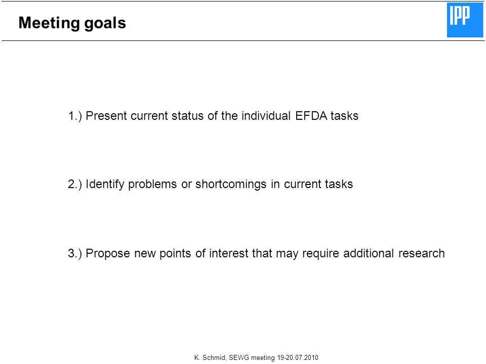 K. Schmid, SEWG meeting 19-20.07.2010 Meeting goals 1.) Present current status of the individual EFDA tasks 2.) Identify problems or shortcomings in c