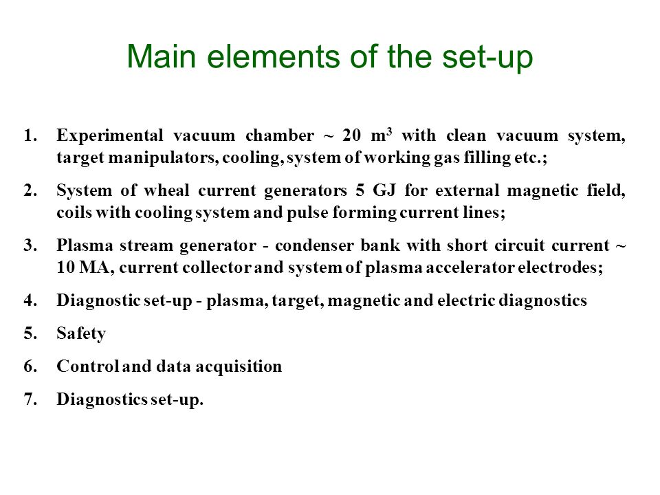 Main elements of the set-up 1.Experimental vacuum chamber ~ 20 m 3 with clean vacuum system, target manipulators, cooling, system of working gas filling etc.; 2.System of wheal current generators 5 GJ for external magnetic field, coils with cooling system and pulse forming current lines; 3.Plasma stream generator - condenser bank with short circuit current ~ 10 MA, current collector and system of plasma accelerator electrodes; 4.Diagnostic set-up - plasma, target, magnetic and electric diagnostics 5.Safety 6.Control and data acquisition 7.Diagnostics set-up.