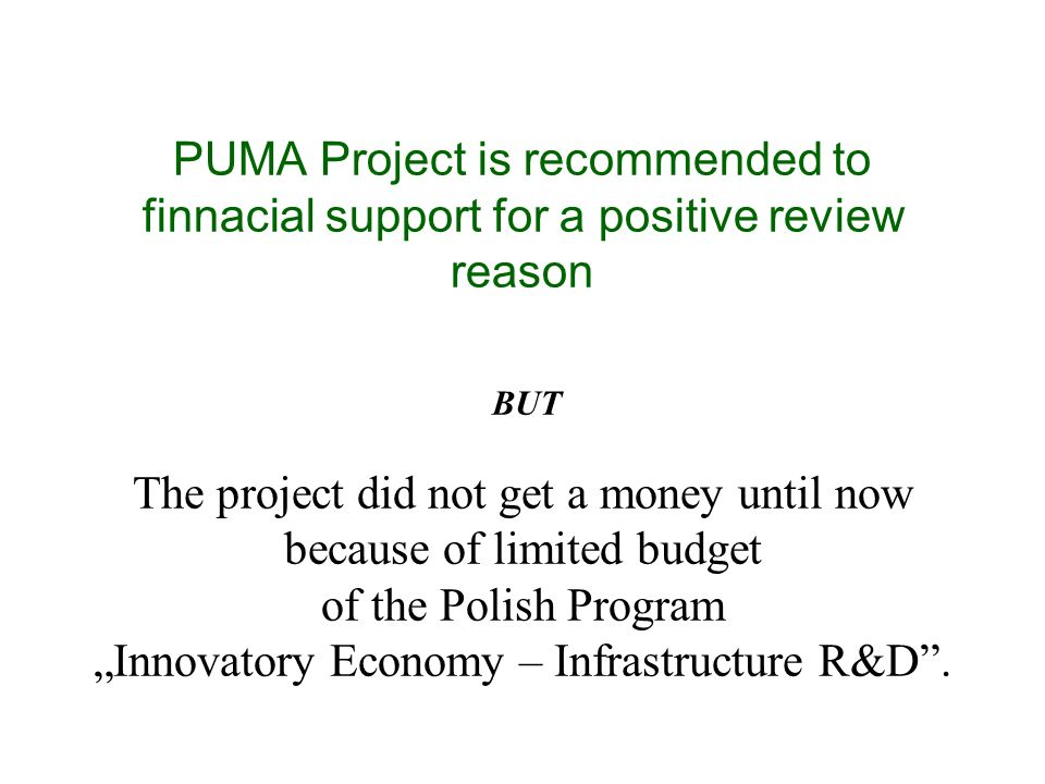 PUMA Project is recommended to finnacial support for a positive review reason The project did not get a money until now because of limited budget of the Polish Program Innovatory Economy – Infrastructure R&D.